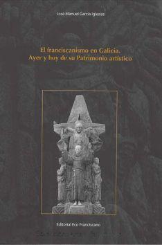 El franciscanismo en Galicia. Ayer y hoy de su Patrimonio artístico